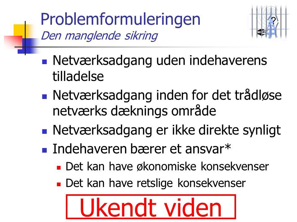 ? Problemformuleringen Den manglende sikring  Netværksadgang uden indehaverens tilladelse  Netværksadgang inden for det trådløse netværks dæknings o