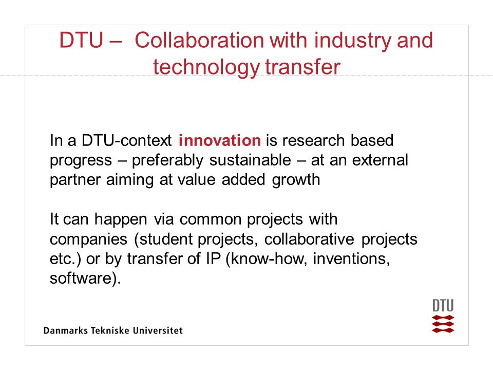 DTU framework for company formation • DTU encourages employees and students to consider starting up new companies • Departments are dedicated to further innovation by supporting company formation • Knowledge based entrepreneurs have access to facilities, consultancy and (pre-seed) capital • DTU has established paradigms for transferring IPR to start-up companies • Elective entrepreneurship courses are availble to m.sc.