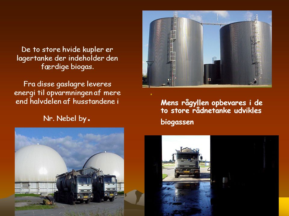 De to store hvide kupler er lagertanke der indeholder den færdige biogas. Fra disse gaslagre leveres energi til opvarmningen af mere end halvdelen af