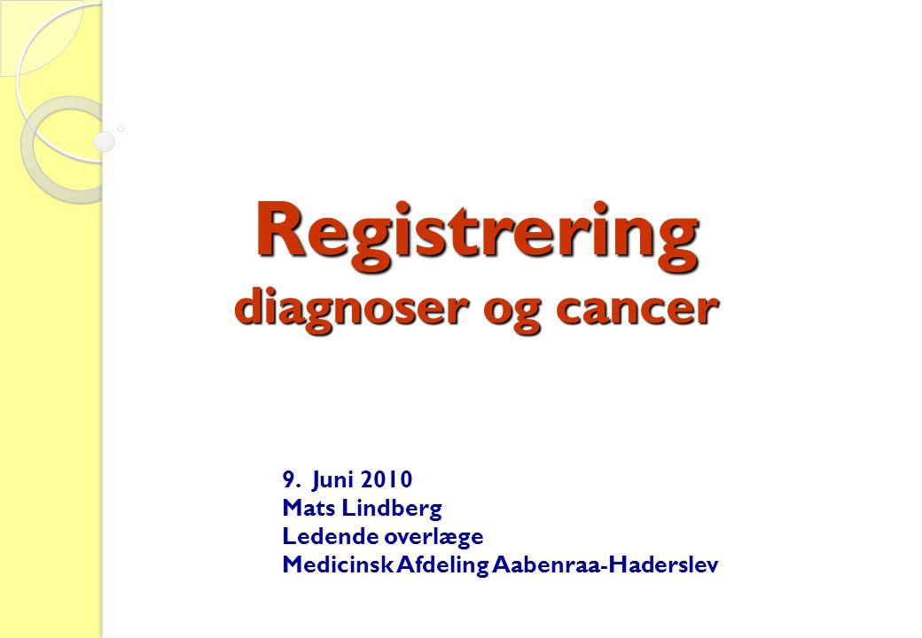Registrering diagnoser og cancer 9. Juni 2010 Mats Lindberg Ledende overlæge Medicinsk Afdeling Aabenraa-Haderslev