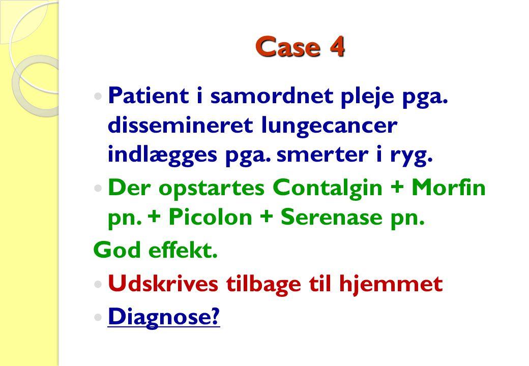 Case 4  Patient i samordnet pleje pga. dissemineret lungecancer indlægges pga. smerter i ryg.  Der opstartes Contalgin + Morfin pn. + Picolon + Sere