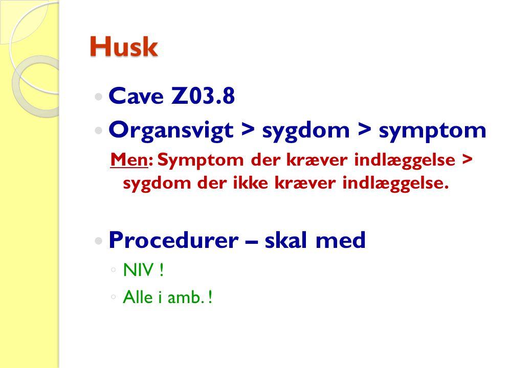 Husk  Cave Z03.8  Organsvigt > sygdom > symptom Men: Symptom der kræver indlæggelse > sygdom der ikke kræver indlæggelse.  Procedurer – skal med ◦