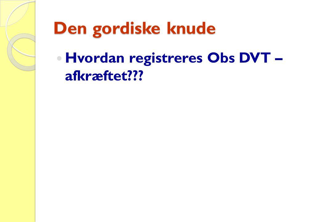 Den gordiske knude  Hvordan registreres Obs DVT – afkræftet???
