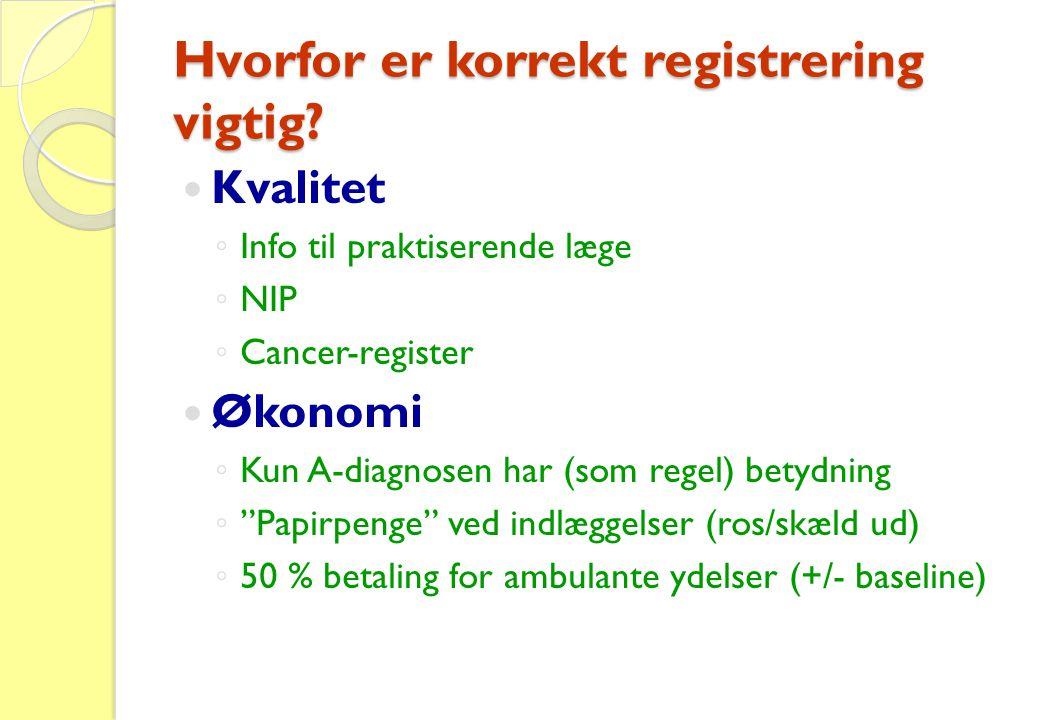 Hvorfor er korrekt registrering vigtig?  Kvalitet ◦ Info til praktiserende læge ◦ NIP ◦ Cancer-register  Økonomi ◦ Kun A-diagnosen har (som regel) b