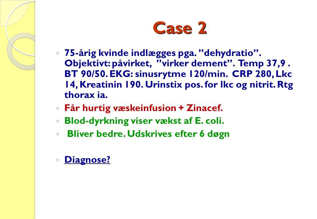 "Case 2  75-årig kvinde indlægges pga. ""dehydratio"". Objektivt: påvirket, ""virker dement"". Temp 37,9. BT 90/50. EKG: sinusrytme 120/min. CRP 280, Lkc"