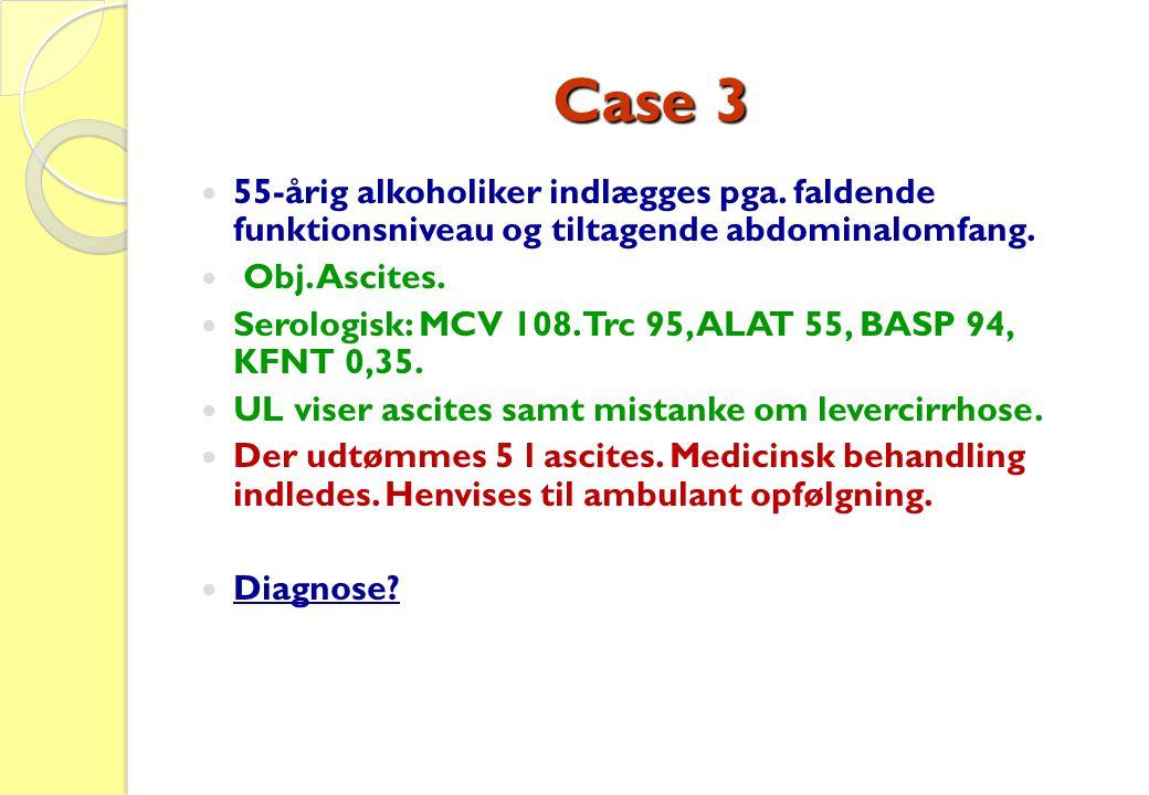 Case 3  55-årig alkoholiker indlægges pga. faldende funktionsniveau og tiltagende abdominalomfang.  Obj. Ascites.  Serologisk: MCV 108. Trc 95, ALA