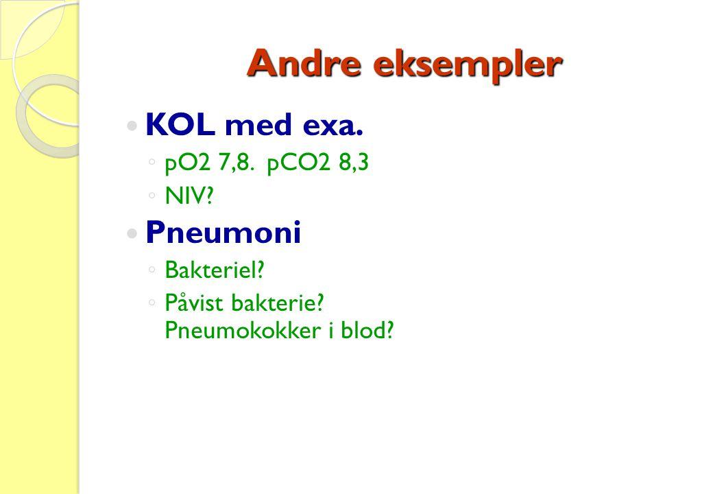 Andre eksempler  KOL med exa. ◦ pO2 7,8. pCO2 8,3 ◦ NIV?  Pneumoni ◦ Bakteriel? ◦ Påvist bakterie? Pneumokokker i blod?