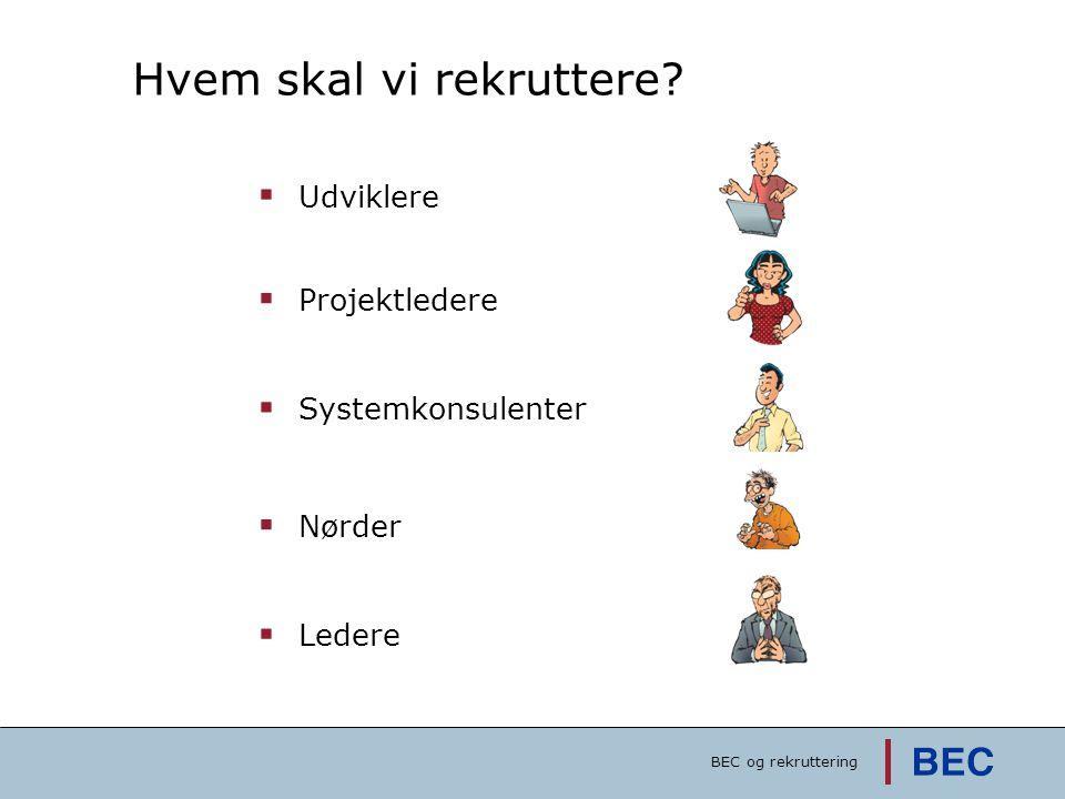 Hvem skal vi rekruttere?  Udviklere  Nørder  Projektledere  Systemkonsulenter  Ledere BEC og rekruttering