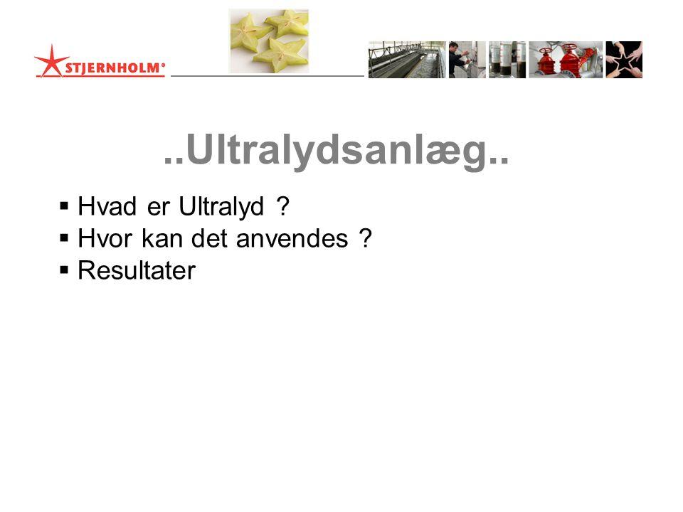  Hvad er Ultralyd ?  Hvor kan det anvendes ?  Resultater..Ultralydsanlæg..