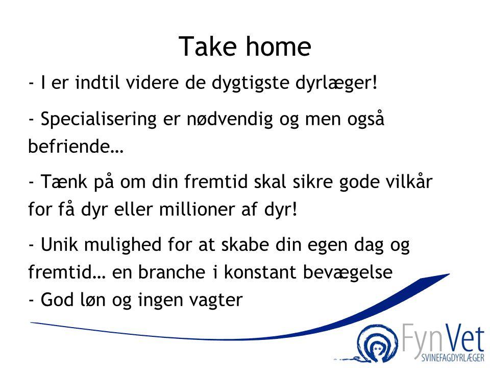 Take home - I er indtil videre de dygtigste dyrlæger! - Specialisering er nødvendig og men også befriende… - Tænk på om din fremtid skal sikre gode vi