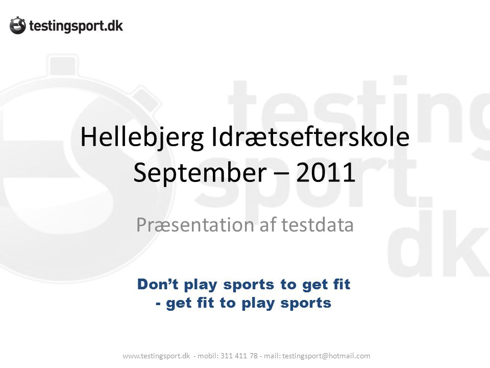 Hellebjerg Idrætsefterskole September – 2011 Præsentation af testdata www.testingsport.dk - mobil: 311 411 78 - mail: testingsport@hotmail.com Don't play sports to get fit - get fit to play sports