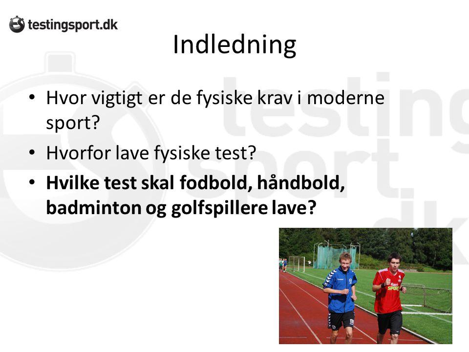 Indledning • Hvor vigtigt er de fysiske krav i moderne sport? • Hvorfor lave fysiske test? • Hvilke test skal fodbold, håndbold, badminton og golfspil
