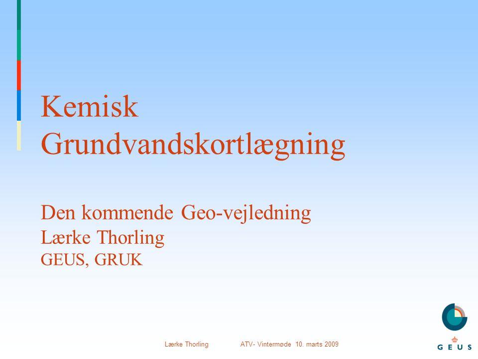 Lærke Thorling ATV- Vintermøde 10. marts 2009 Kemisk Grundvandskortlægning Den kommende Geo-vejledning Lærke Thorling GEUS, GRUK