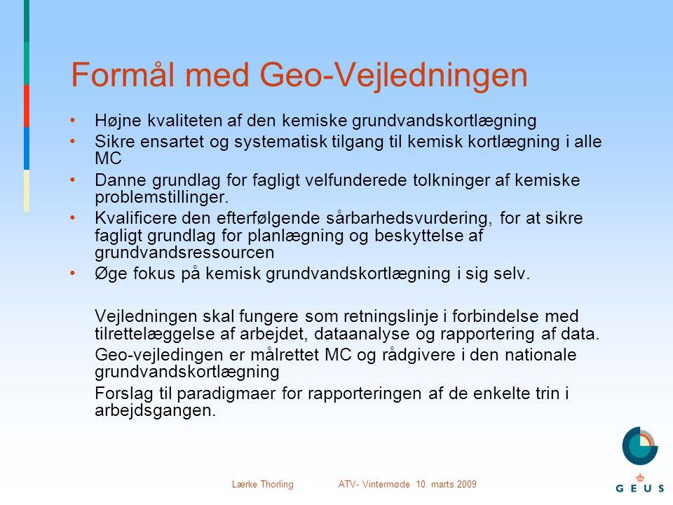 Lærke Thorling ATV- Vintermøde 10. marts 2009 Formål med Geo-Vejledningen •Højne kvaliteten af den kemiske grundvandskortlægning •Sikre ensartet og sy