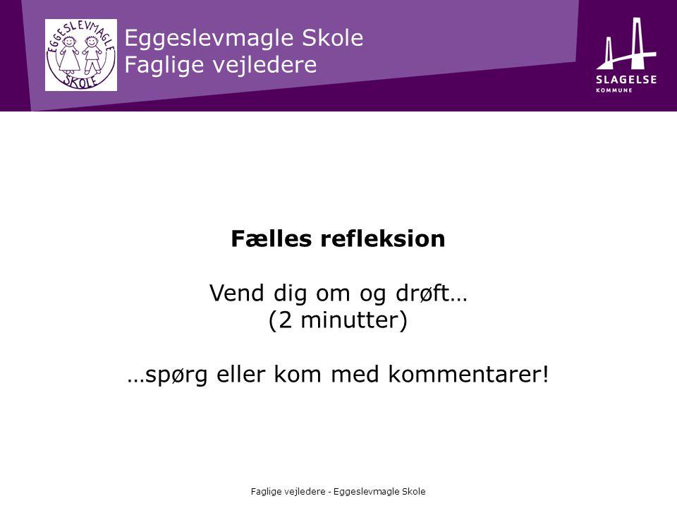 Eggeslevmagle Skole Faglige vejledere Faglige vejledere - Eggeslevmagle Skole Fælles refleksion Vend dig om og drøft… (2 minutter) …spørg eller kom me