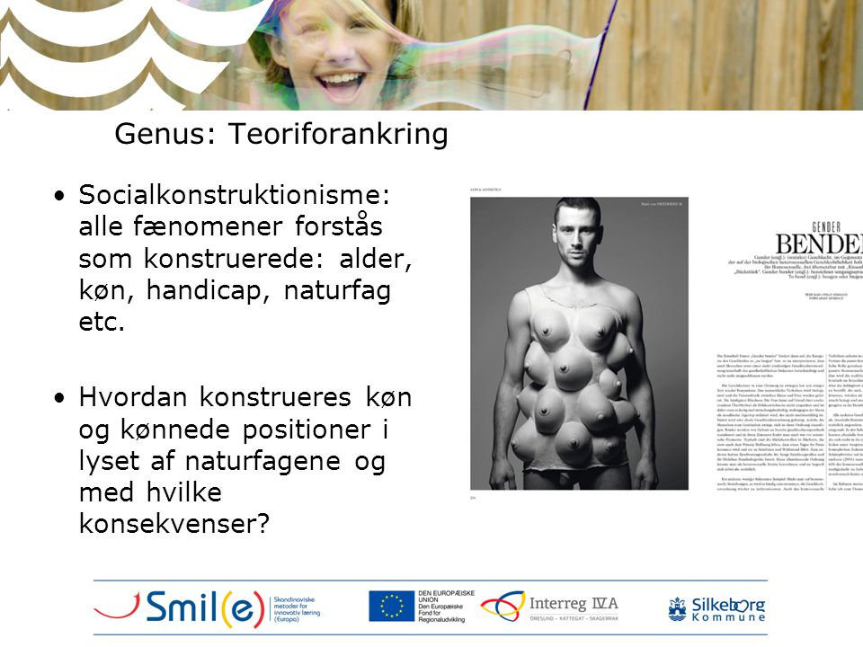 Genus: Teoriforankring •Socialkonstruktionisme: alle fænomener forstås som konstruerede: alder, køn, handicap, naturfag etc. •Hvordan konstrueres køn