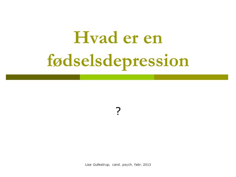 Hvad er en fødselsdepression ? Lise Gullestrup, cand. psych. febr. 2013