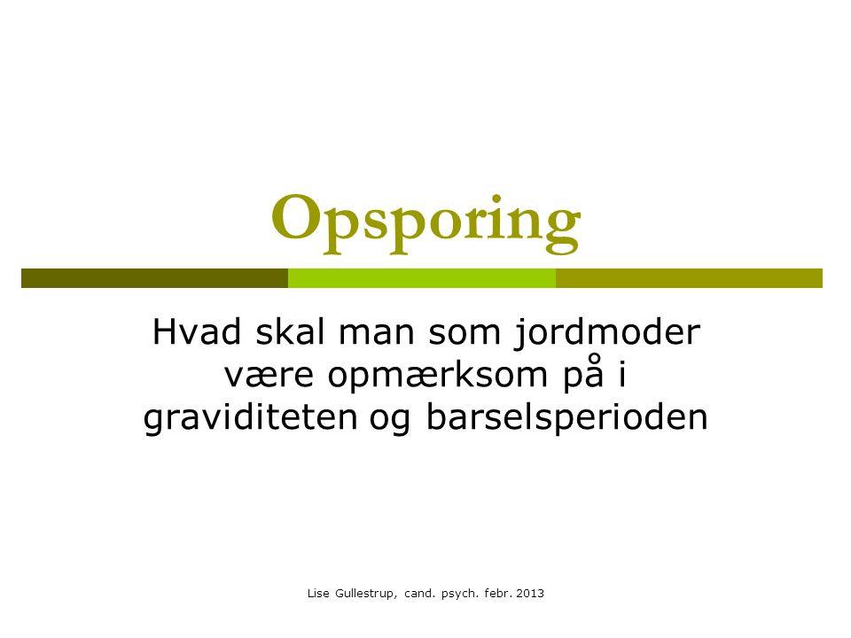 Opsporing Hvad skal man som jordmoder være opmærksom på i graviditeten og barselsperioden Lise Gullestrup, cand.