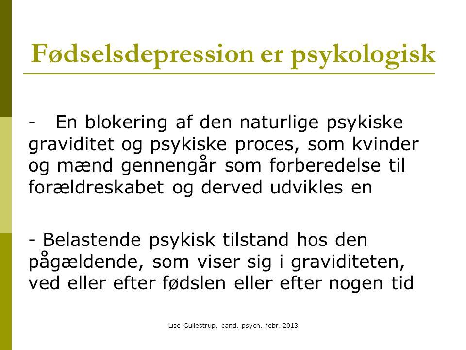 Fødselsdepression er psykologisk - En blokering af den naturlige psykiske graviditet og psykiske proces, som kvinder og mænd gennengår som forberedelse til forældreskabet og derved udvikles en - Belastende psykisk tilstand hos den pågældende, som viser sig i graviditeten, ved eller efter fødslen eller efter nogen tid Lise Gullestrup, cand.