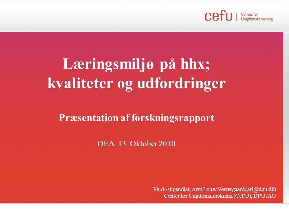 Læringsmiljø på hhx; kvaliteter og udfordringer Præsentation af forskningsrapport DEA, 13. Oktober 2010 Ph.d.-stipendiat, Arnt Louw Vestergaard (arl@d