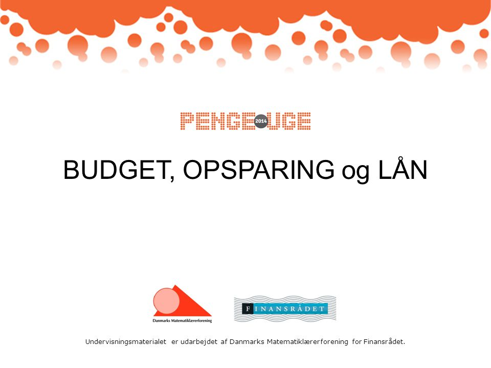 Undervisningsmaterialet er udarbejdet af Danmarks Matematiklærerforening for Finansrådet. BUDGET, OPSPARING og LÅN