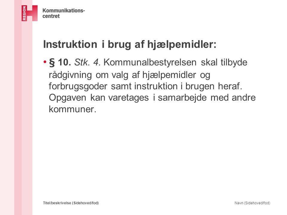 Instruktion i brug af hjælpemidler: • § 10. Stk. 4. Kommunalbestyrelsen skal tilbyde rådgivning om valg af hjælpemidler og forbrugsgoder samt instrukt