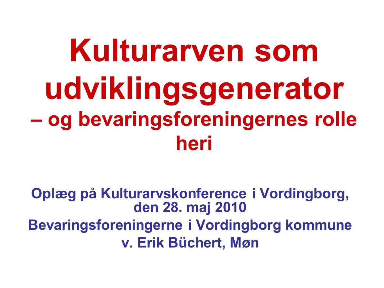 Kulturarven som udviklingsgenerator – og bevaringsforeningernes rolle heri Oplæg på Kulturarvskonference i Vordingborg, den 28. maj 2010 Bevaringsfore