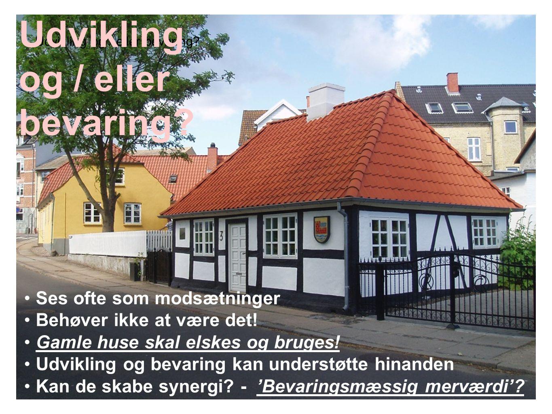 Udvikling og / eller bevaring? • Ses ofte som modsætninger • Behøver ikke at være det! • Gamle huse skal elskes og bruges! • Udvikling og bevaring kan