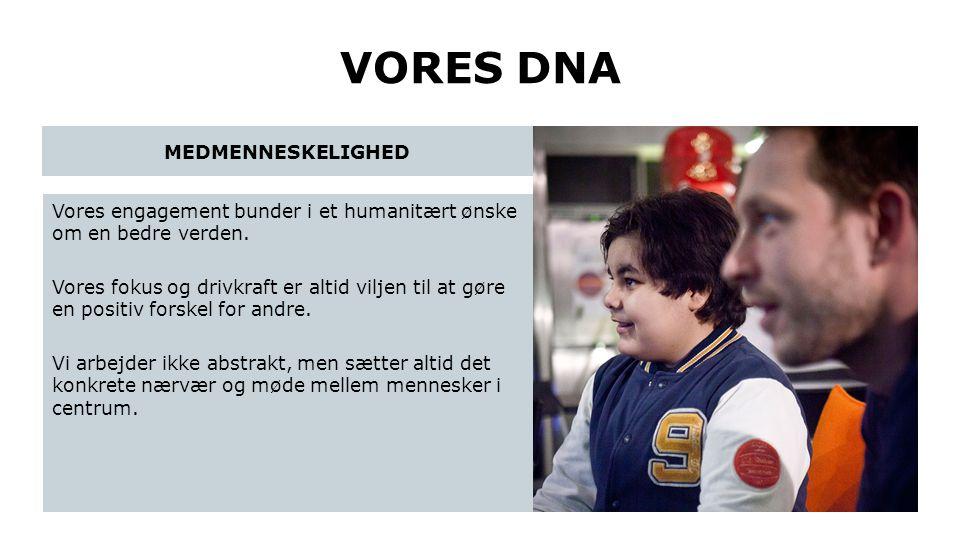 VORES DNA Vores engagement bunder i et humanitært ønske om en bedre verden. Vores fokus og drivkraft er altid viljen til at gøre en positiv forskel fo