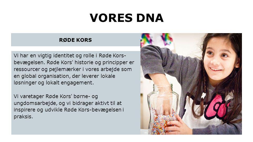 VORES DNA Vi har en vigtig identitet og rolle i Røde Kors- bevægelsen. Røde Kors' historie og principper er ressourcer og pejlemærker i vores arbejde