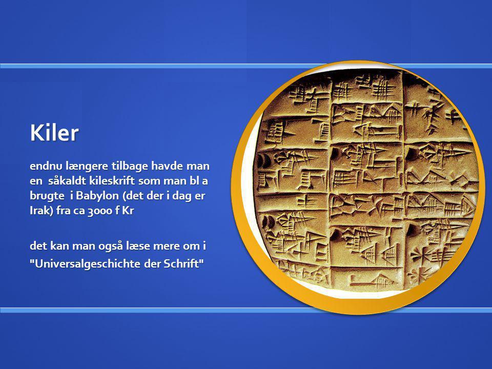 Kiler endnu længere tilbage havde man en såkaldt kileskrift som man bl a brugte i Babylon (det der i dag er Irak) fra ca 3000 f Kr det kan man også læ