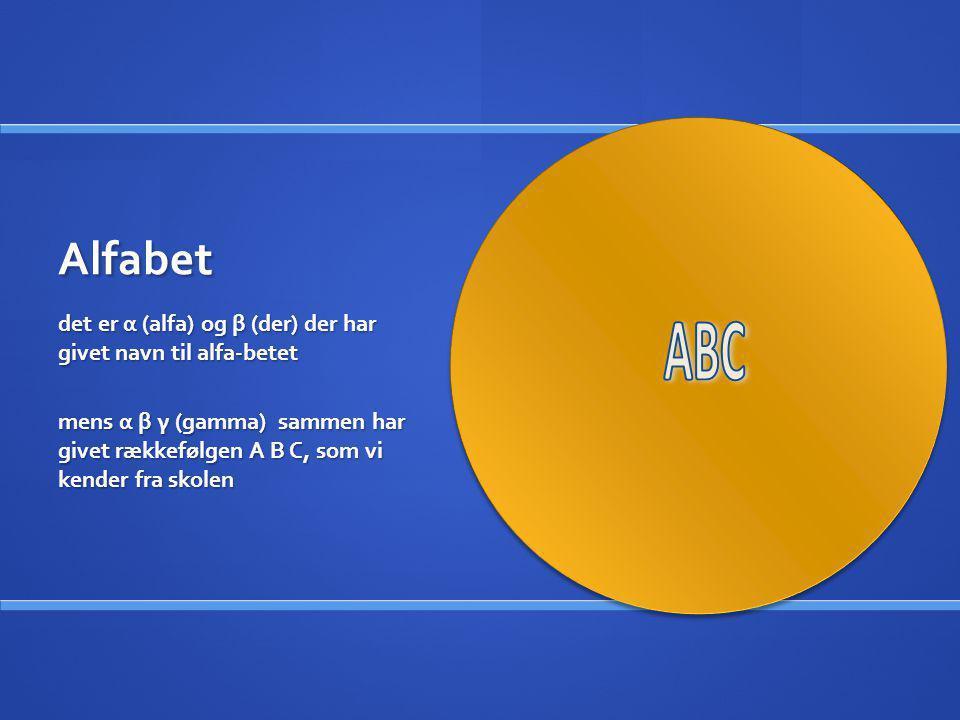 Alfabet det er α (alfa) og β (der) der har givet navn til alfa-betet mens α β γ (gamma) sammen har givet rækkefølgen A B C, som vi kender fra skolen