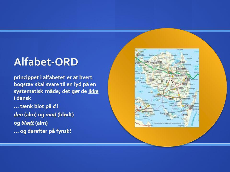 Alfabet-ORD princippet i alfabetet er at hvert bogstav skal svare til en lyd på en systematisk måde; det gør de ikke i dansk … tænk blot på d i den (a