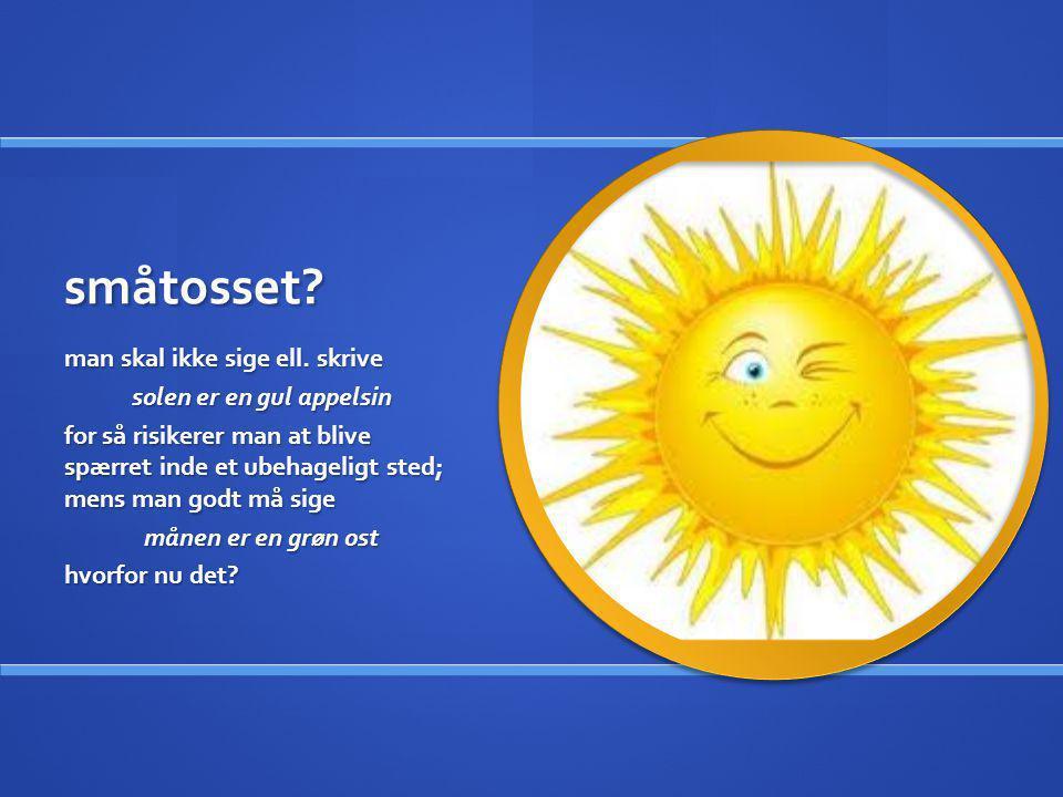 småtosset? man skal ikke sige ell. skrive solen er en gul appelsin for så risikerer man at blive spærret inde et ubehageligt sted; mens man godt må si