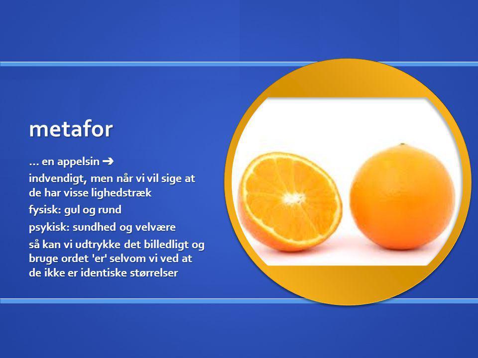 metafor … en appelsin ➔ indvendigt, men når vi vil sige at de har visse lighedstræk fysisk: gul og rund psykisk: sundhed og velvære så kan vi udtrykke