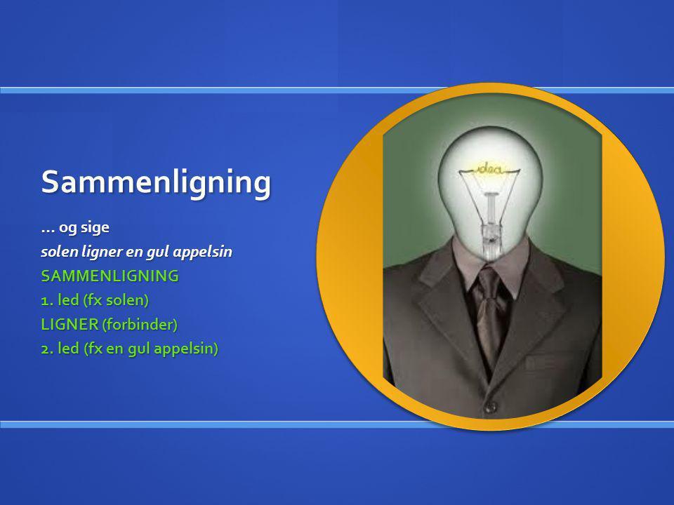 Sammenligning … og sige solen ligner en gul appelsin SAMMENLIGNING 1. led (fx solen) LIGNER (forbinder) 2. led (fx en gul appelsin)