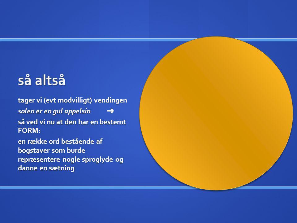 så altså tager vi (evt modvilligt) vendingen solen er en gul appelsin ➔ så ved vi nu at den har en bestemt FORM: en række ord bestående af bogstaver s