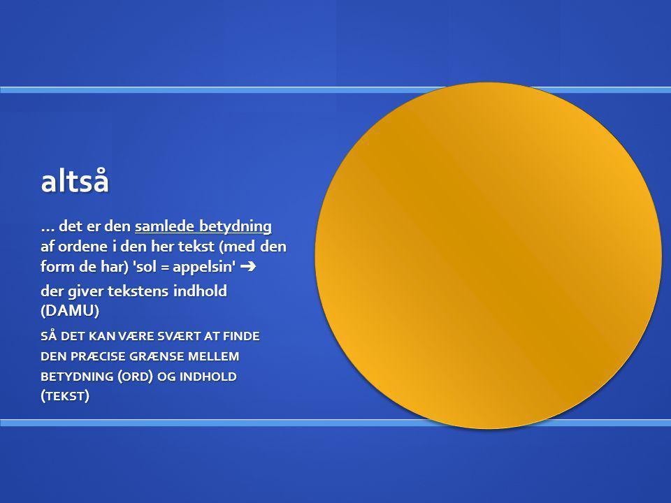 altså … det er den samlede betydning af ordene i den her tekst (med den form de har) 'sol = appelsin' ➔ der giver tekstens indhold (DAMU) SÅ DET KAN V