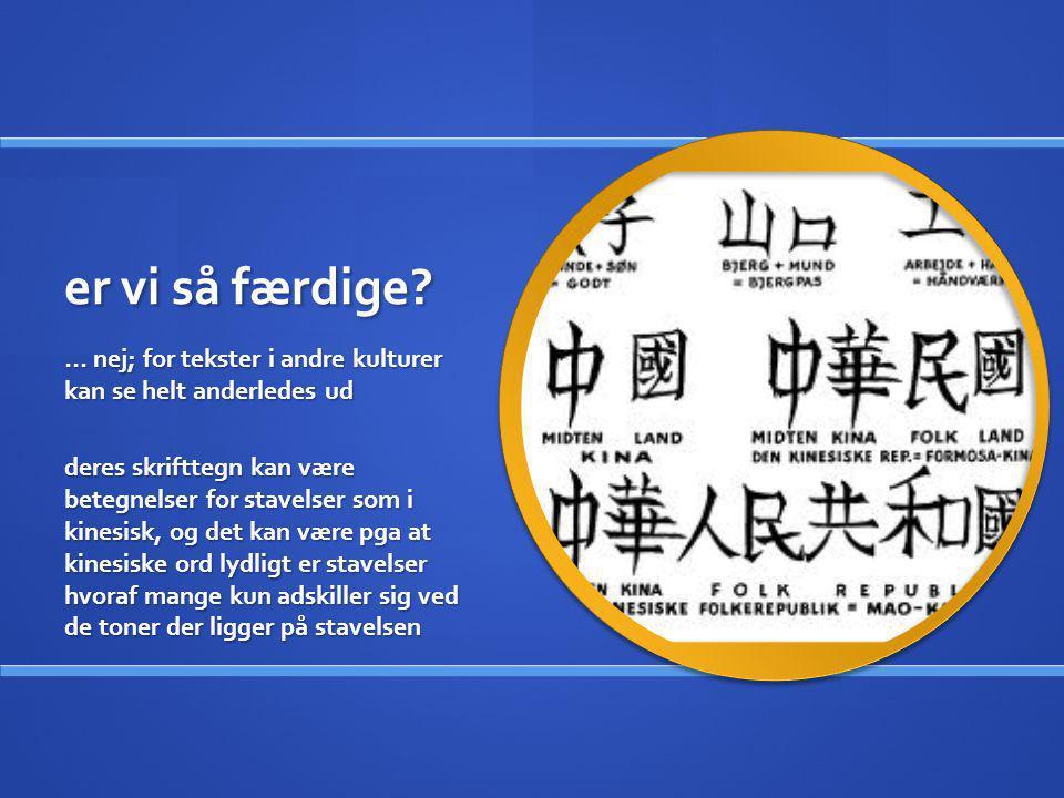 er vi så færdige? … nej; for tekster i andre kulturer kan se helt anderledes ud deres skrifttegn kan være betegnelser for stavelser som i kinesisk, og