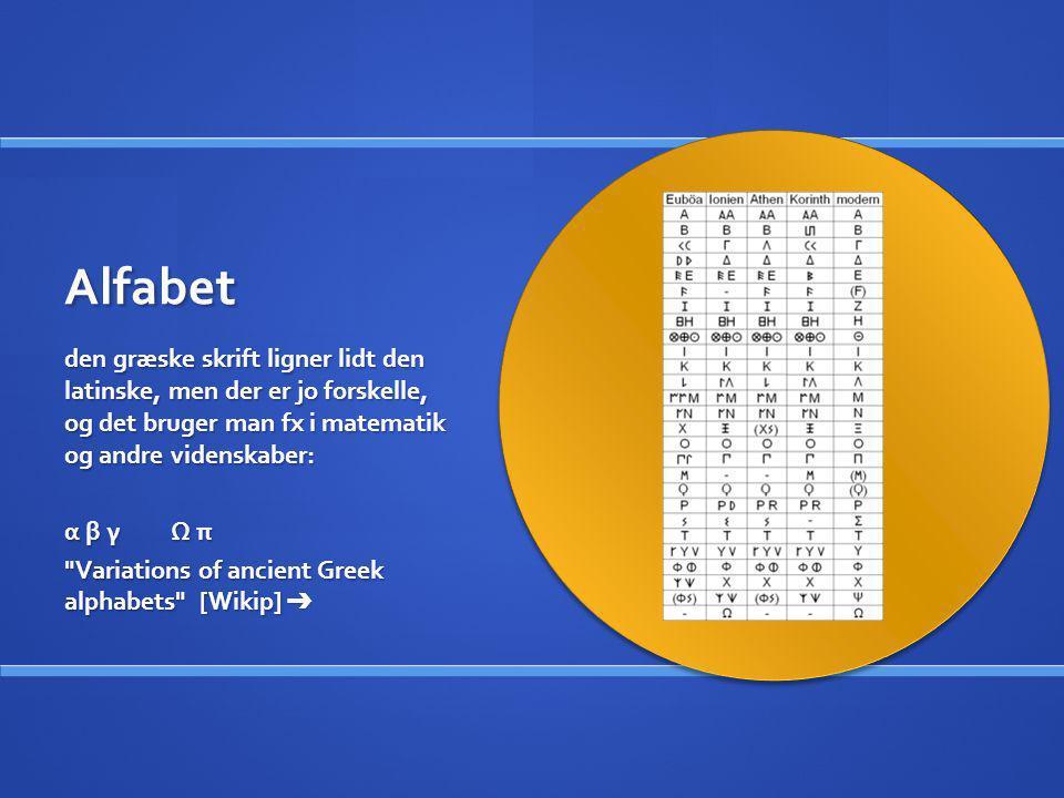Alfabet den græske skrift ligner lidt den latinske, men der er jo forskelle, og det bruger man fx i matematik og andre videnskaber: α β γ Ω π