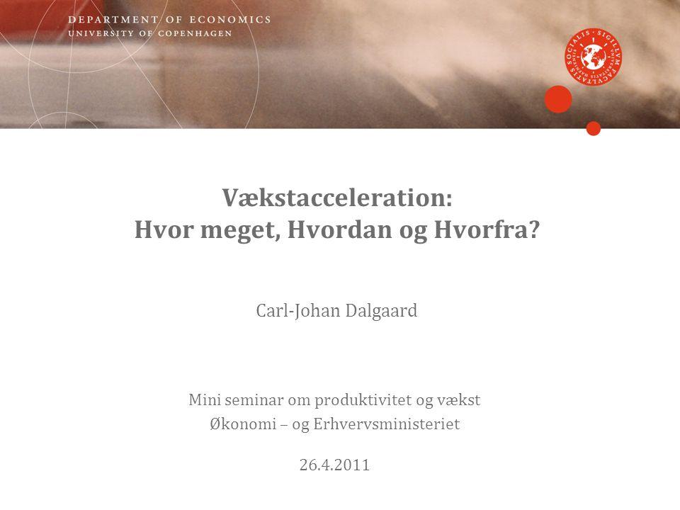 Vækstacceleration: Hvor meget, Hvordan og Hvorfra? Carl-Johan Dalgaard Mini seminar om produktivitet og vækst Økonomi – og Erhvervsministeriet 26.4.20