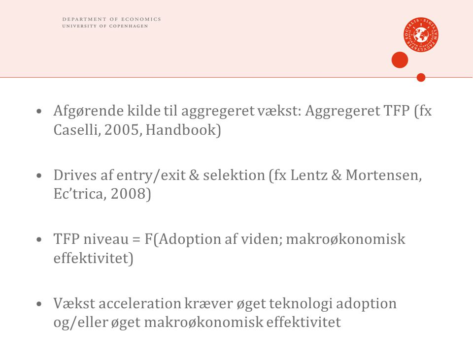 •Afgørende kilde til aggregeret vækst: Aggregeret TFP (fx Caselli, 2005, Handbook) •Drives af entry/exit & selektion (fx Lentz & Mortensen, Ec'trica, 2008) •TFP niveau = F(Adoption af viden; makroøkonomisk effektivitet) •Vækst acceleration kræver øget teknologi adoption og/eller øget makroøkonomisk effektivitet