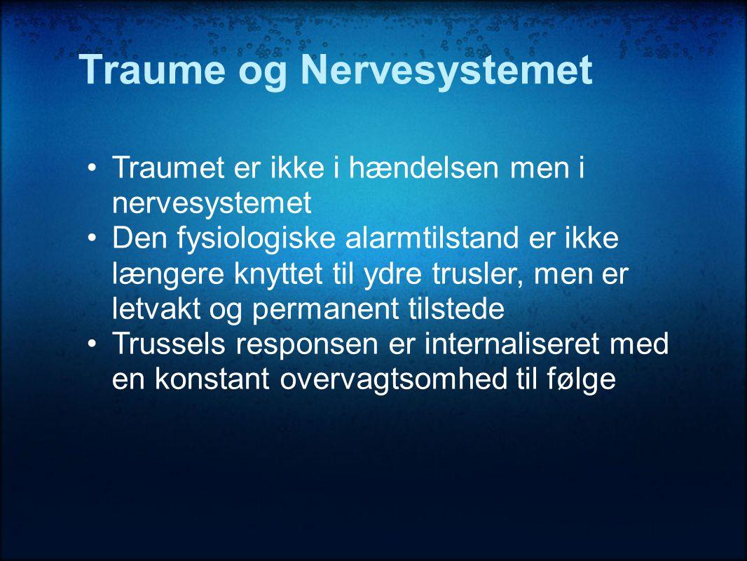 Traume og Nervesystemet •Traumet er ikke i hændelsen men i nervesystemet •Den fysiologiske alarmtilstand er ikke længere knyttet til ydre trusler, men er letvakt og permanent tilstede •Trussels responsen er internaliseret med en konstant overvagtsomhed til følge