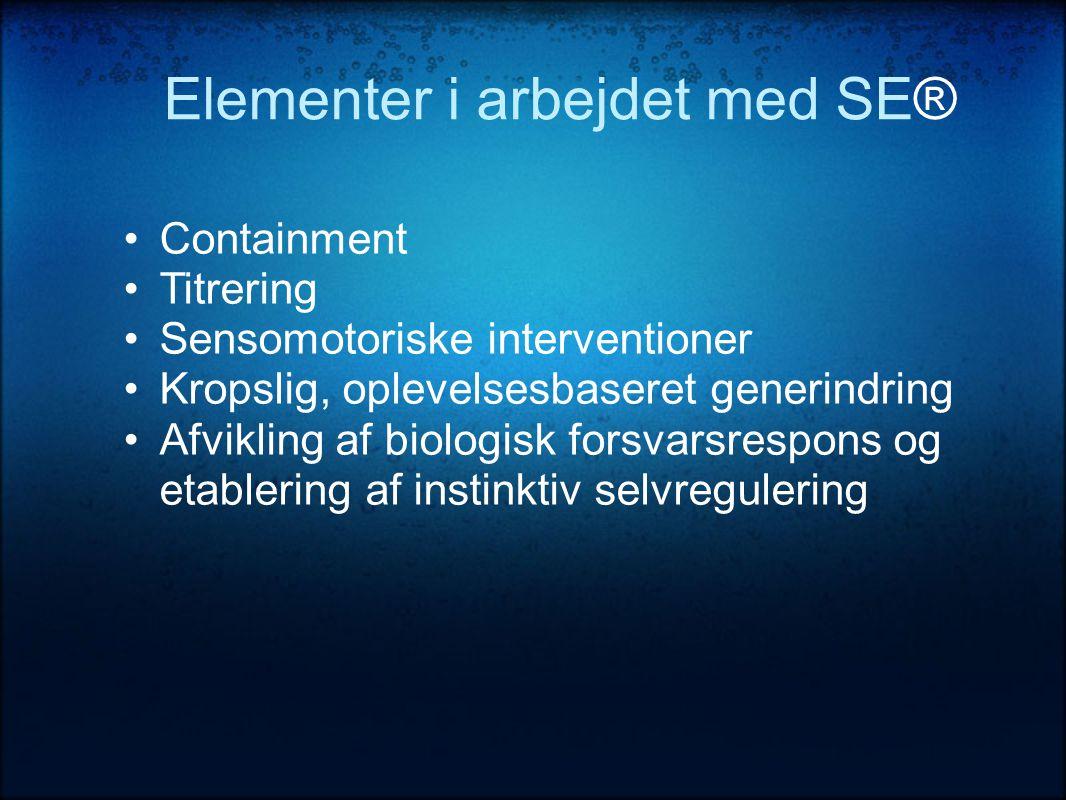 Elementer i arbejdet med SE® •Containment •Titrering •Sensomotoriske interventioner •Kropslig, oplevelsesbaseret generindring •Afvikling af biologisk forsvarsrespons og etablering af instinktiv selvregulering