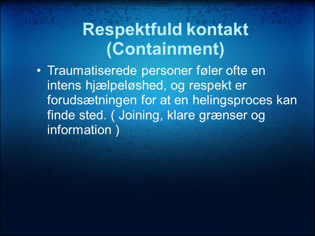 Respektfuld kontakt (Containment) •Traumatiserede personer føler ofte en intens hjælpeløshed, og respekt er forudsætningen for at en helingsproces kan finde sted.