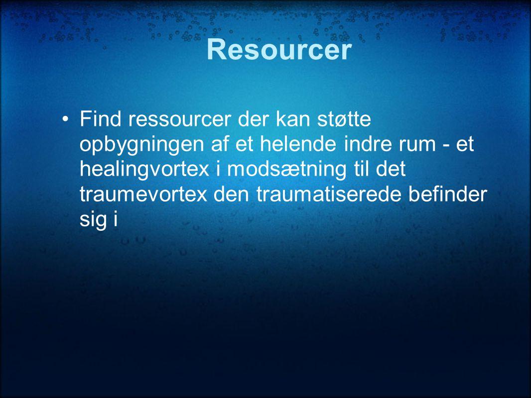Resourcer •Find ressourcer der kan støtte opbygningen af et helende indre rum - et healingvortex i modsætning til det traumevortex den traumatiserede befinder sig i