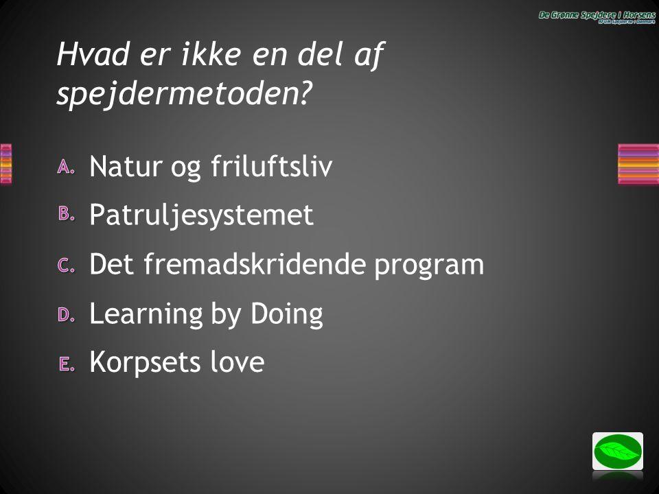 Hvad er ikke en del af spejdermetoden? Natur og friluftsliv Learning by Doing Det fremadskridende program Patruljesystemet Korpsets love