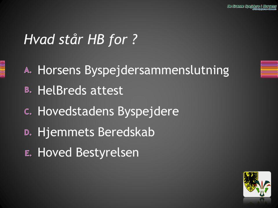 Hvad står HB for ? Horsens Byspejdersammenslutning Hjemmets Beredskab Hovedstadens Byspejdere HelBreds attest Hoved Bestyrelsen