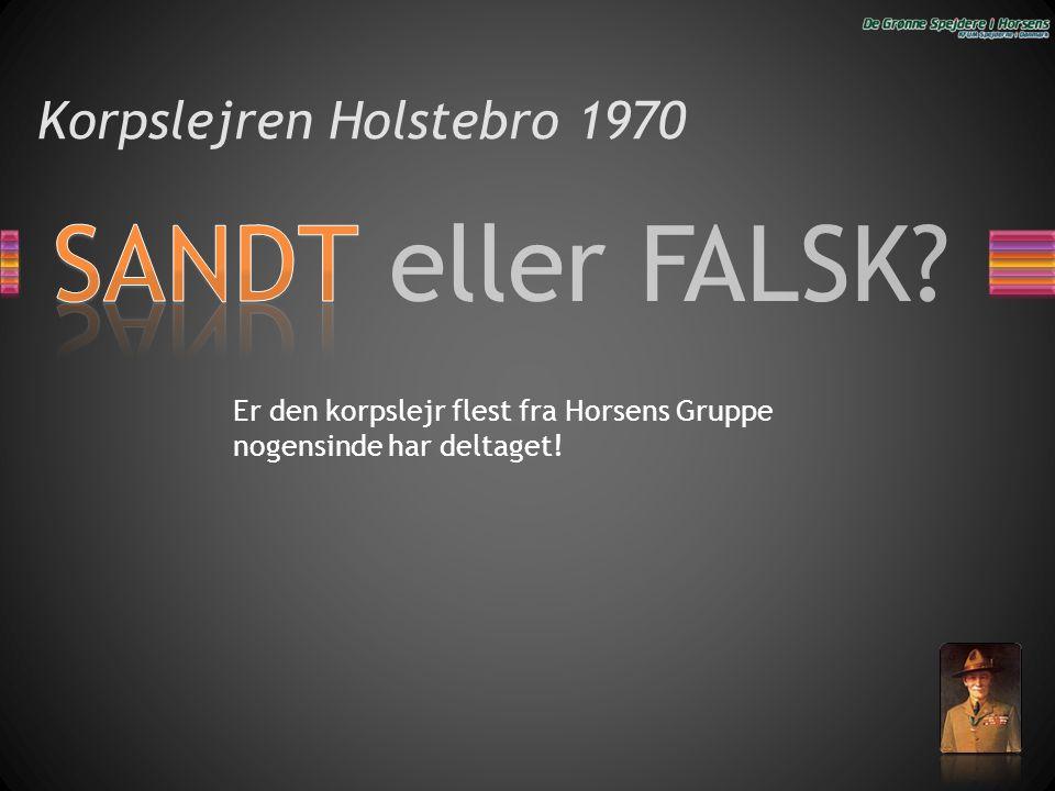 SANDT eller FALSK? Korpslejren Holstebro 1970 Er den korpslejr flest fra Horsens Gruppe nogensinde har deltaget!