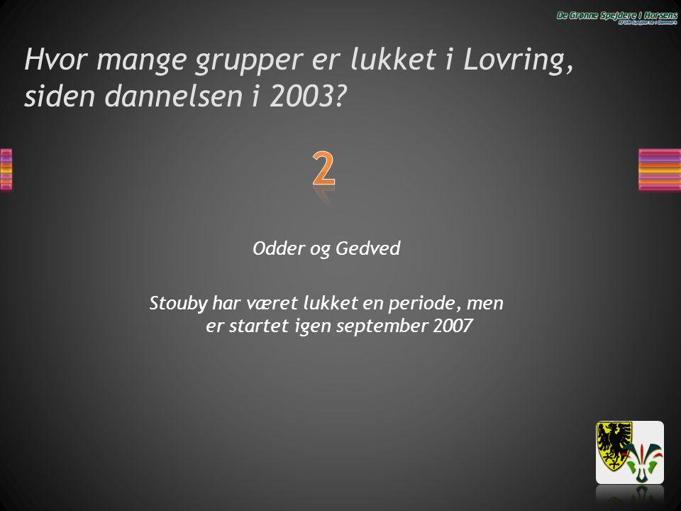 Hvor mange grupper er lukket i Lovring, siden dannelsen i 2003? Odder og Gedved Stouby har været lukket en periode, men er startet igen september 2007